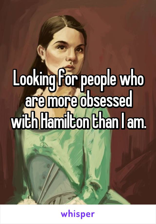 Looking for people who are more obsessed with Hamilton than I am.