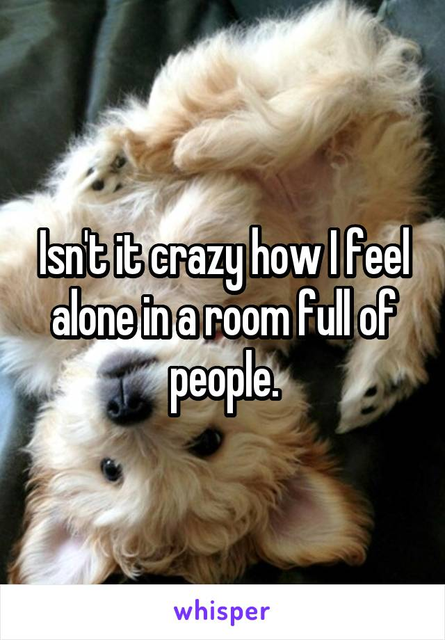 Isn't it crazy how I feel alone in a room full of people.