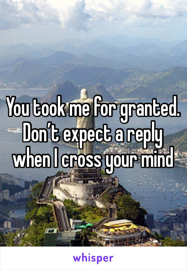 You took me for granted. Don't expect a reply when I cross your mind