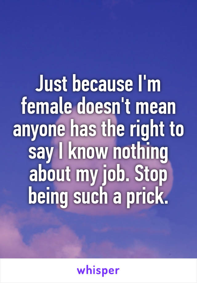 Just because I'm female doesn't mean anyone has the right to say I know nothing about my job. Stop being such a prick.