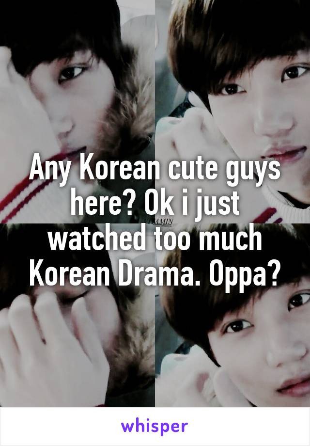 Any Korean cute guys here? Ok i just watched too much Korean Drama. Oppa?