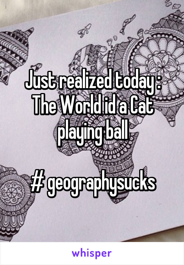 Just realized today : The World id a Cat playing ball  # geographysucks