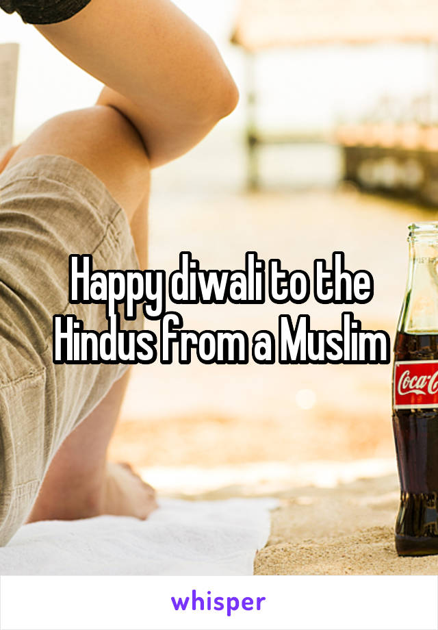 Happy diwali to the Hindus from a Muslim