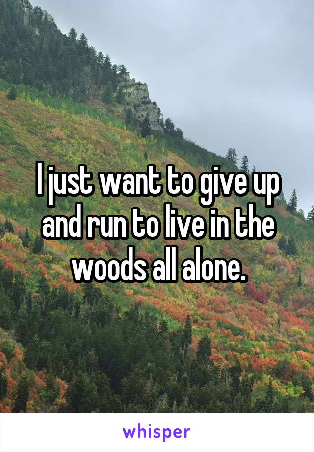 I just want to give up and run to live in the woods all alone.