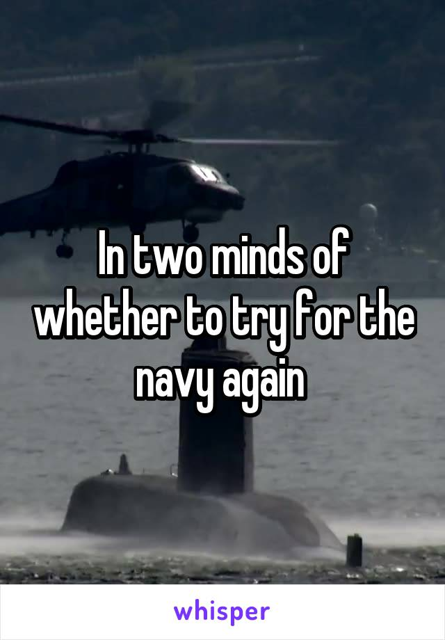 In two minds of whether to try for the navy again