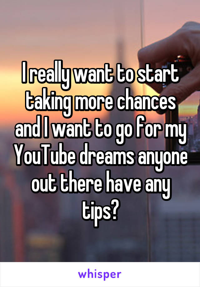I really want to start taking more chances and I want to go for my YouTube dreams anyone out there have any tips?