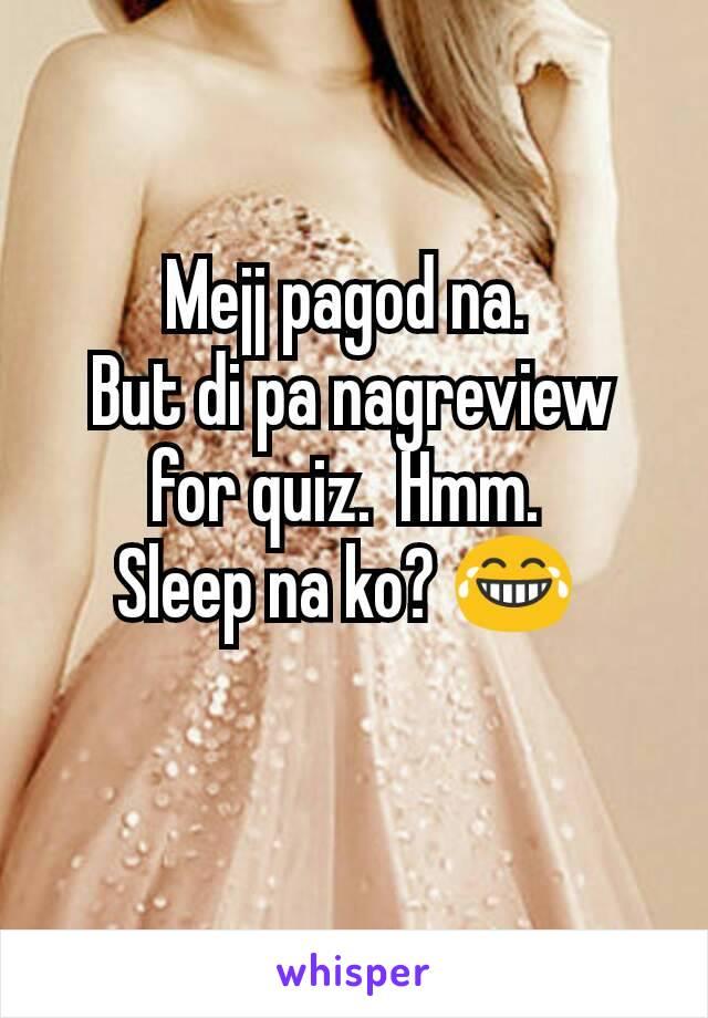 Mejj pagod na.  But di pa nagreview for quiz.  Hmm.  Sleep na ko? 😂