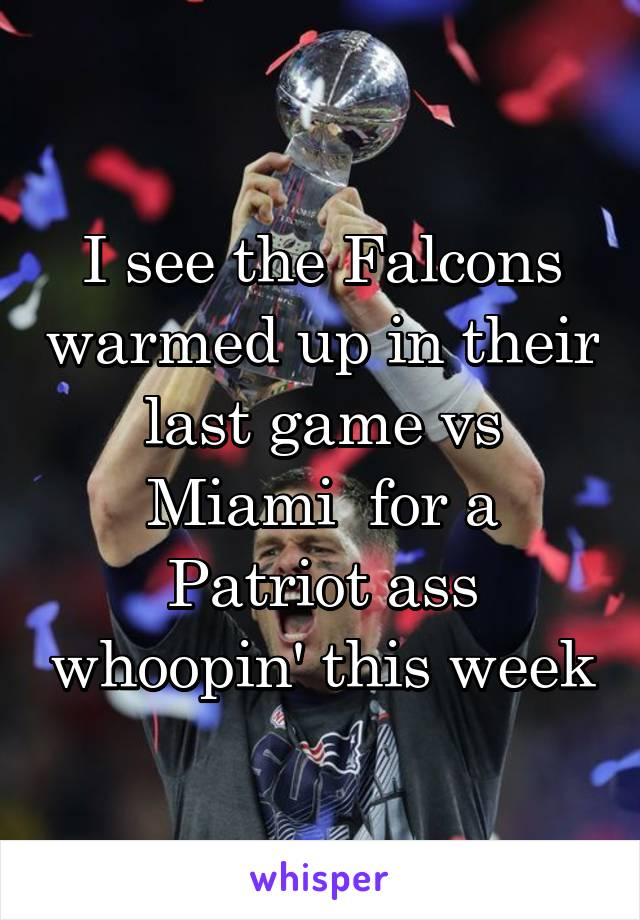 I see the Falcons warmed up in their last game vs Miami  for a Patriot ass whoopin' this week