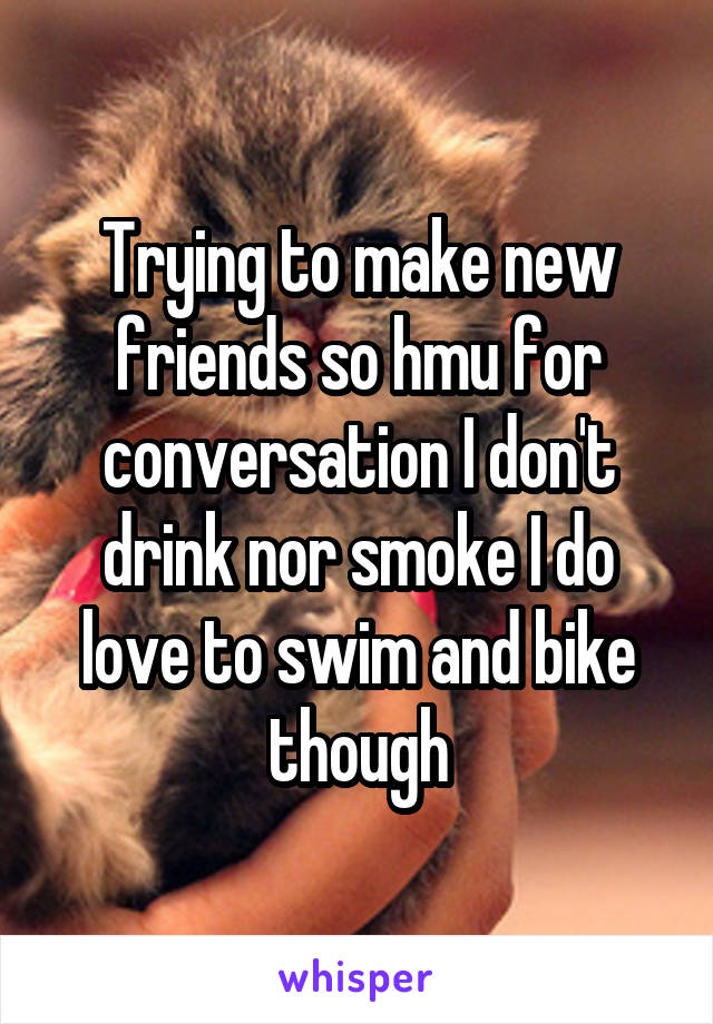 Trying to make new friends so hmu for conversation I don't drink nor smoke I do love to swim and bike though