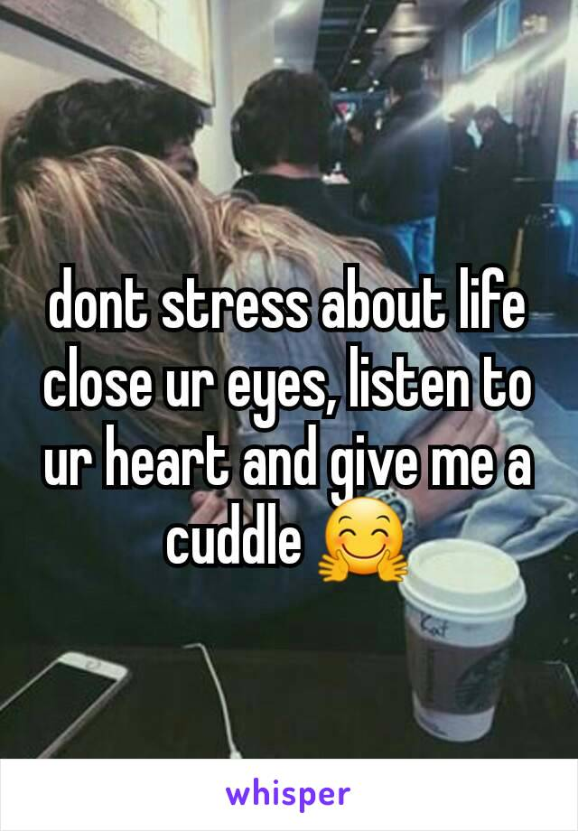dont stress about life close ur eyes, listen to ur heart and give me a cuddle 🤗