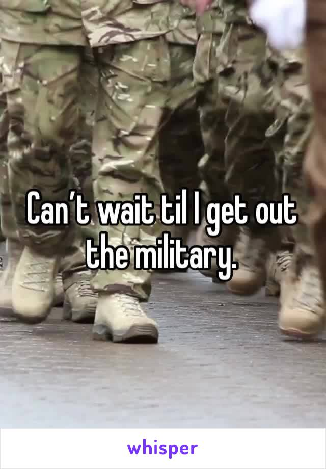 Can't wait til I get out the military.