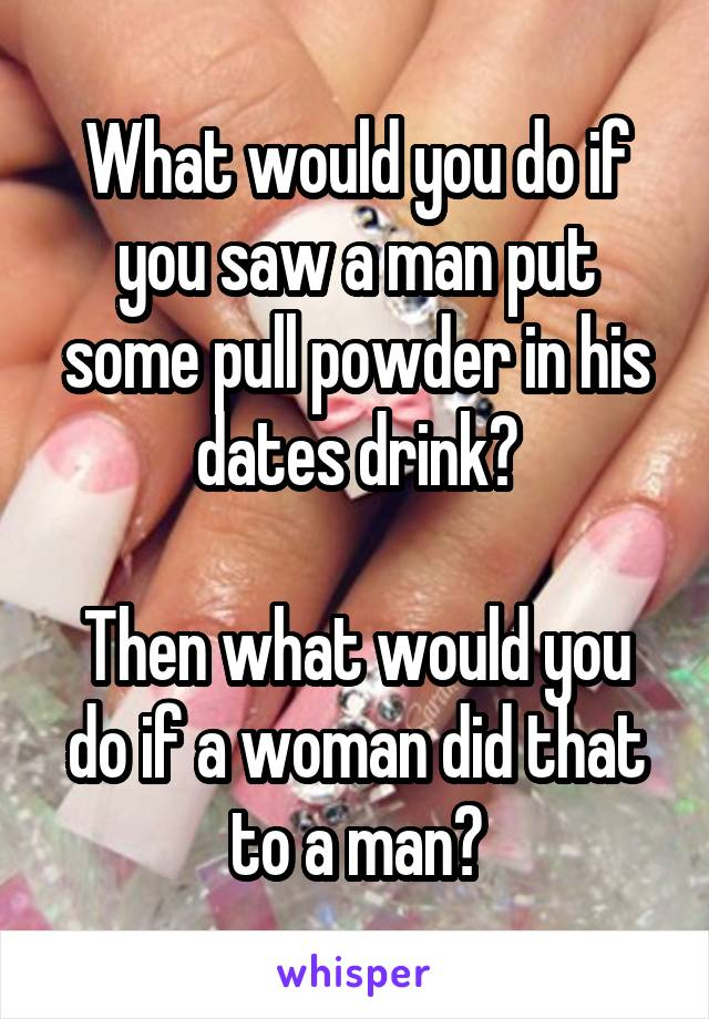 What would you do if you saw a man put some pull powder in his dates drink?  Then what would you do if a woman did that to a man?