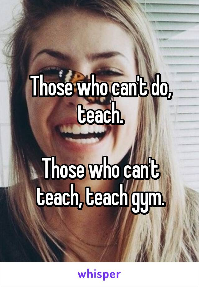 Those who can't do, teach.  Those who can't teach, teach gym.