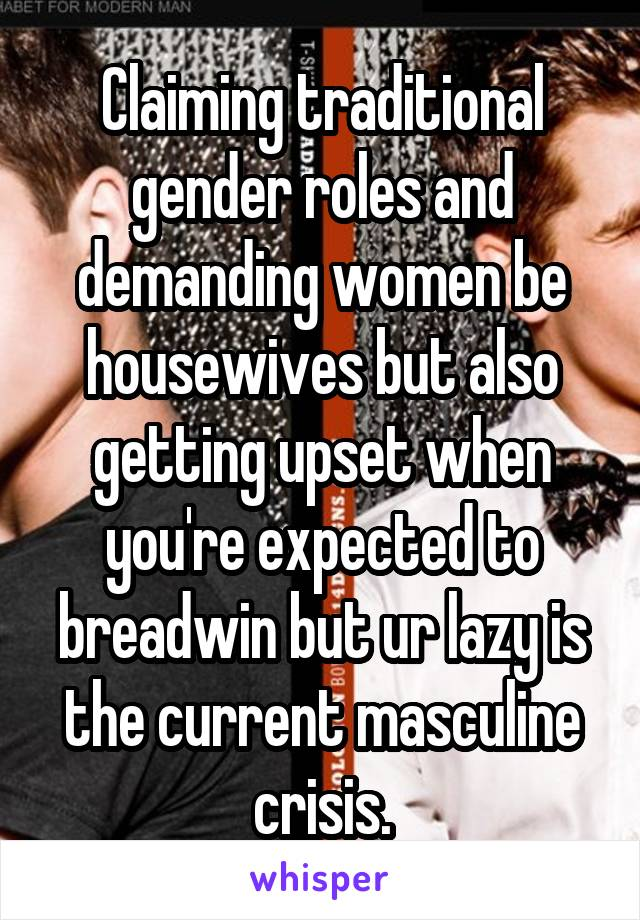 Claiming traditional gender roles and demanding women be housewives but also getting upset when you're expected to breadwin but ur lazy is the current masculine crisis.