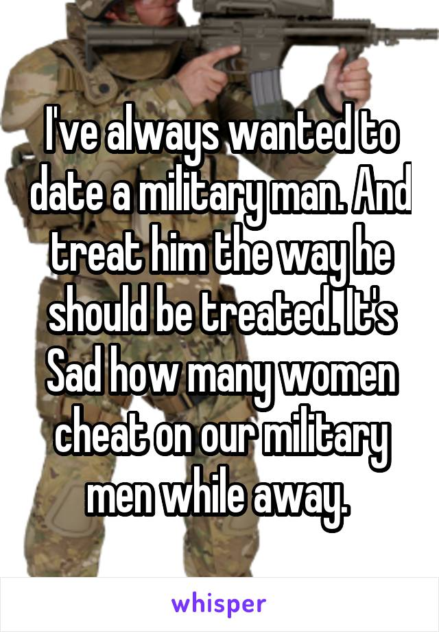 I've always wanted to date a military man. And treat him the way he should be treated. It's Sad how many women cheat on our military men while away.