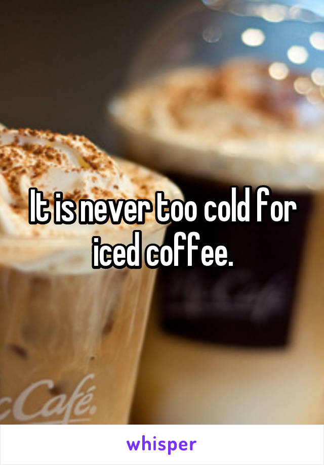 It is never too cold for iced coffee.