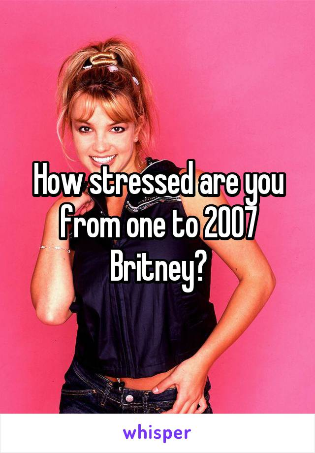 How stressed are you from one to 2007 Britney?