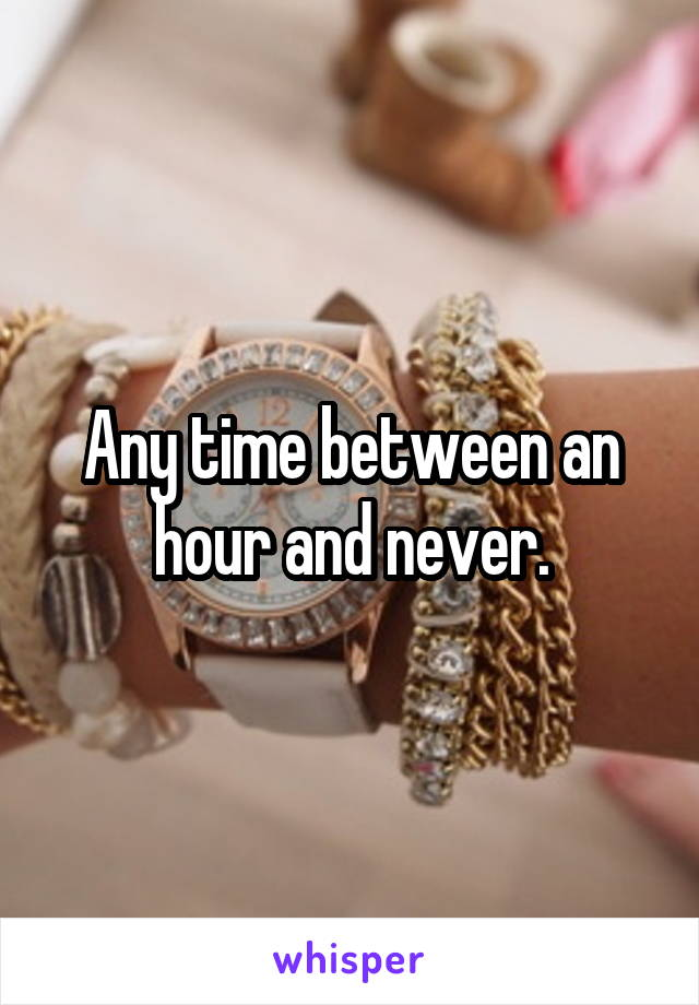 Any time between an hour and never.