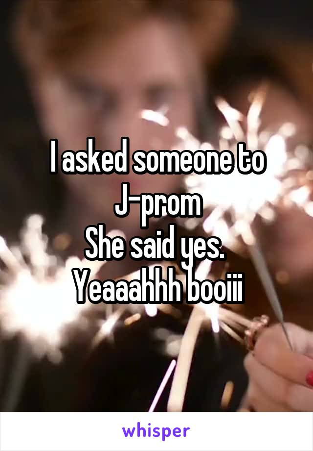 I asked someone to J-prom She said yes.  Yeaaahhh booiii