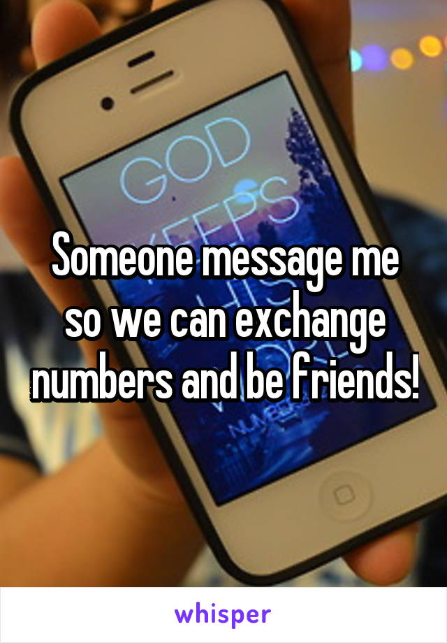 Someone message me so we can exchange numbers and be friends!