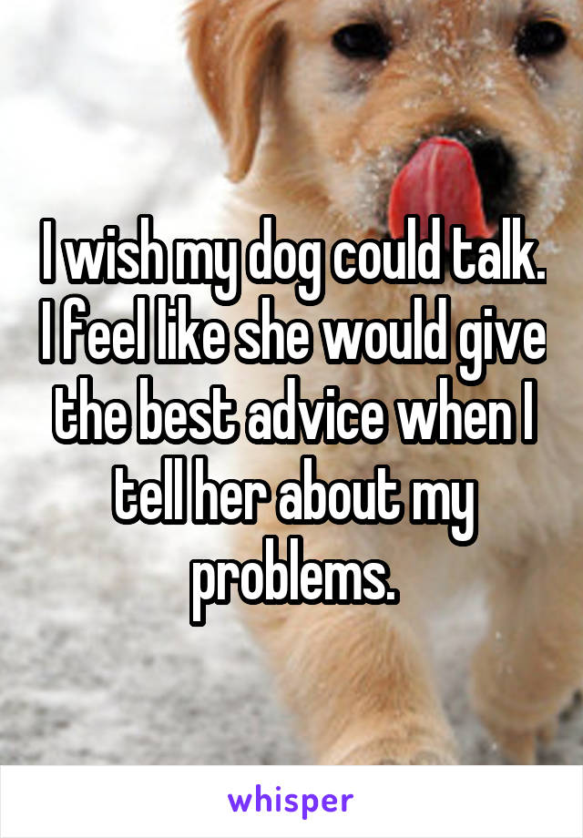 I wish my dog could talk. I feel like she would give the best advice when I tell her about my problems.