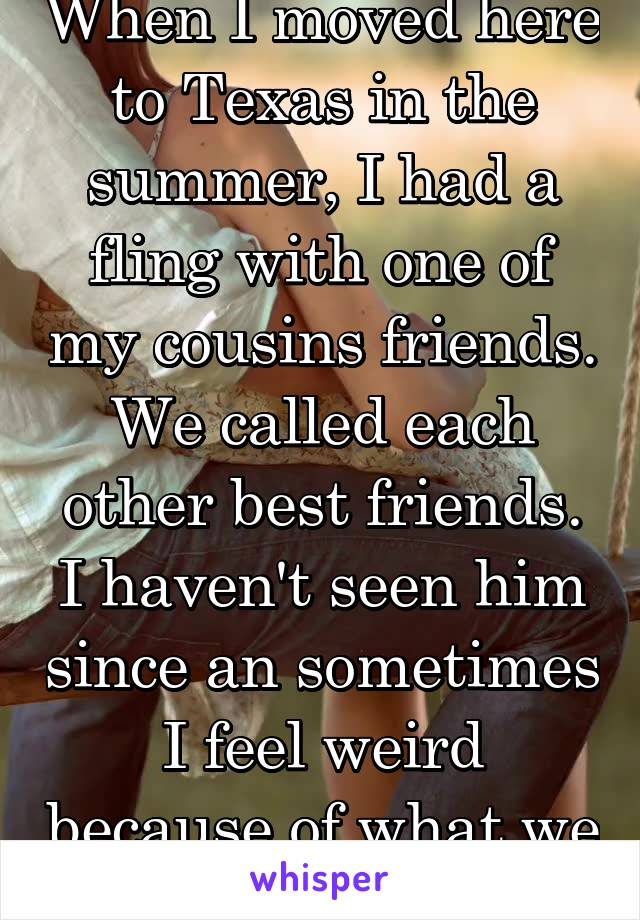 When I moved here to Texas in the summer, I had a fling with one of my cousins friends. We called each other best friends. I haven't seen him since an sometimes I feel weird because of what we did.