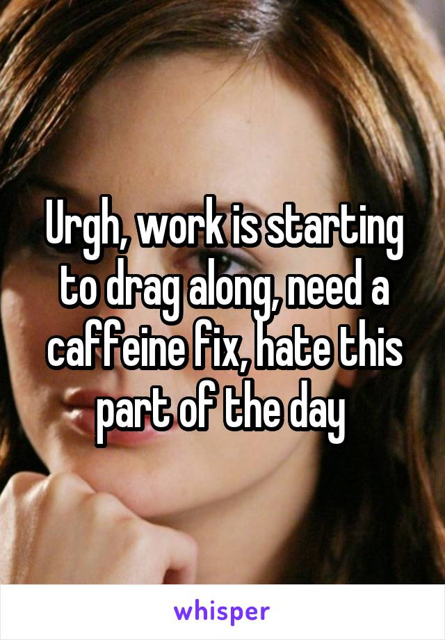 Urgh, work is starting to drag along, need a caffeine fix, hate this part of the day