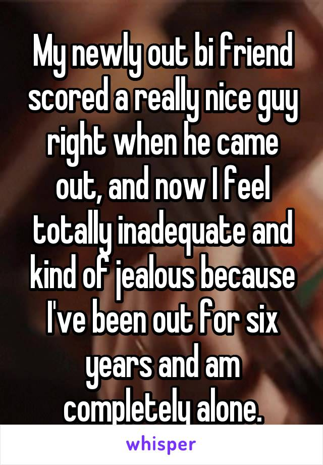 My newly out bi friend scored a really nice guy right when he came out, and now I feel totally inadequate and kind of jealous because I've been out for six years and am completely alone.