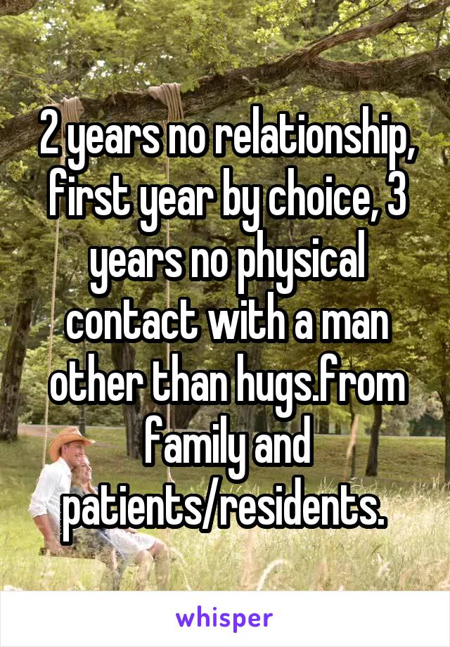 2 years no relationship, first year by choice, 3 years no physical contact with a man other than hugs.from family and patients/residents.