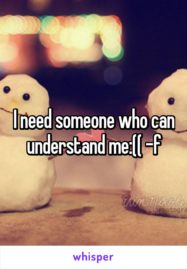 I need someone who can understand me:(( -f