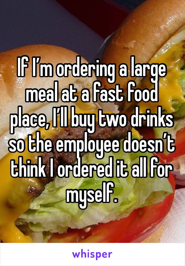 If I'm ordering a large meal at a fast food place, I'll buy two drinks so the employee doesn't think I ordered it all for myself.
