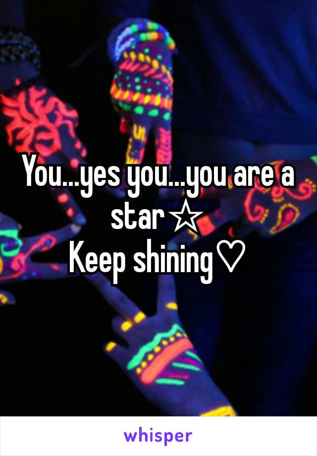 You...yes you...you are a star☆ Keep shining♡