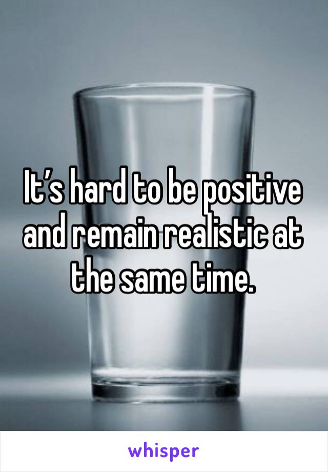 It's hard to be positive and remain realistic at the same time.