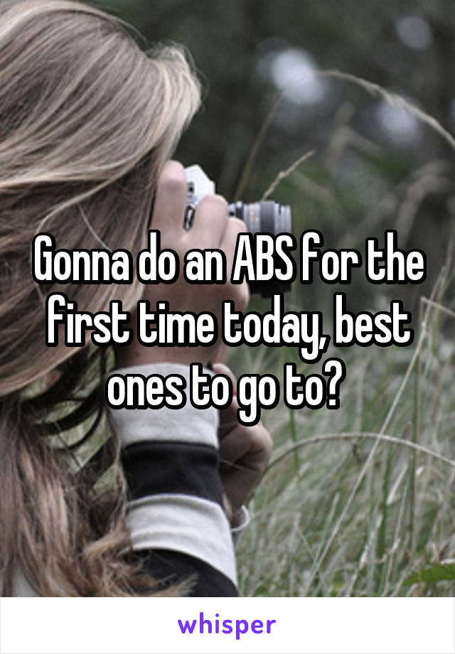 Gonna do an ABS for the first time today, best ones to go to?
