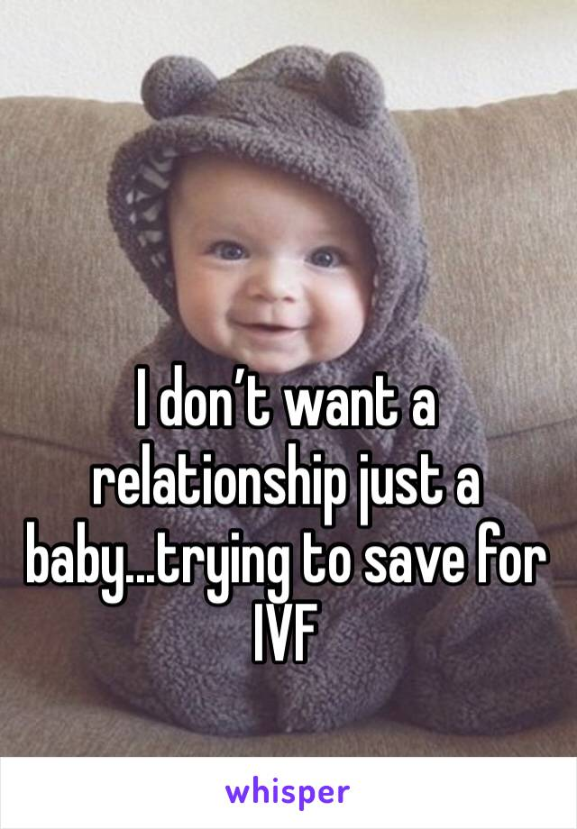 I don't want a relationship just a baby...trying to save for IVF