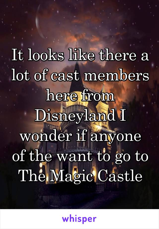 It looks like there a lot of cast members here from Disneyland I wonder if anyone of the want to go to The Magic Castle