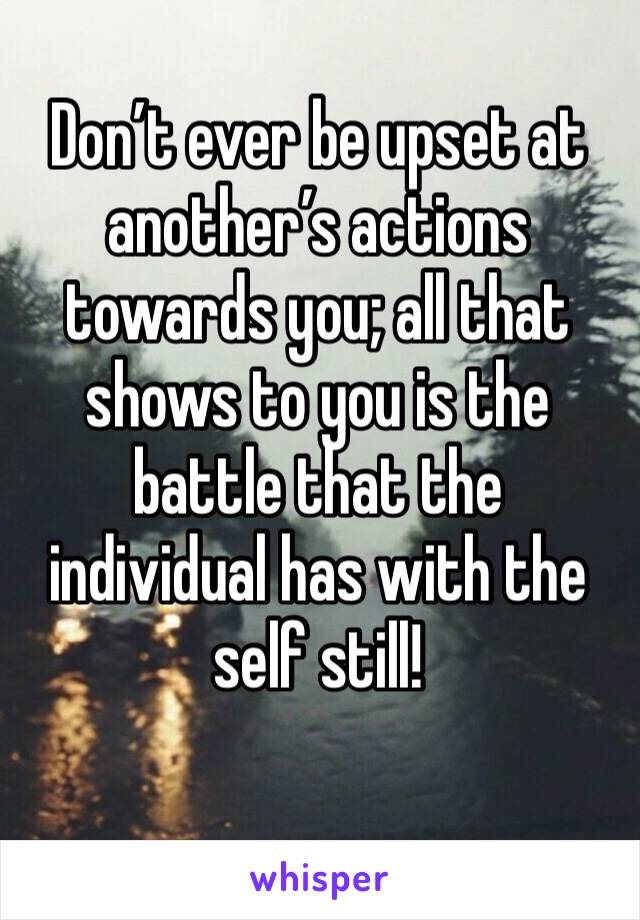 Don't ever be upset at another's actions towards you; all that shows to you is the battle that the individual has with the self still!