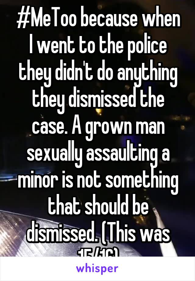 #MeToo because when I went to the police they didn't do anything they dismissed the case. A grown man sexually assaulting a minor is not something that should be dismissed. (This was 15/16)
