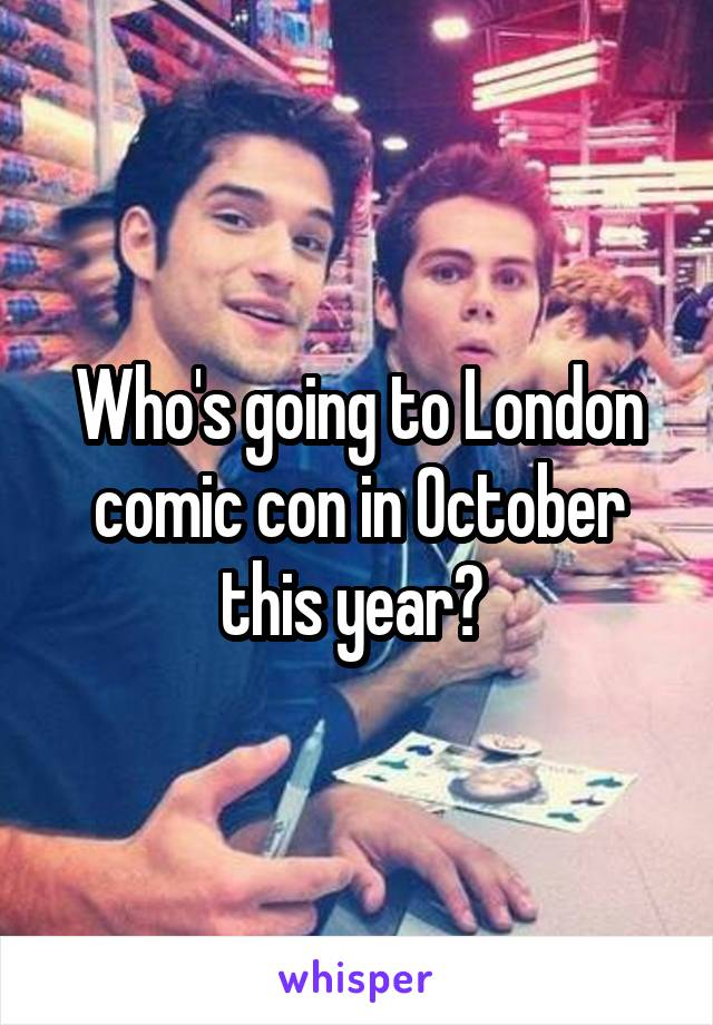 Who's going to London comic con in October this year?