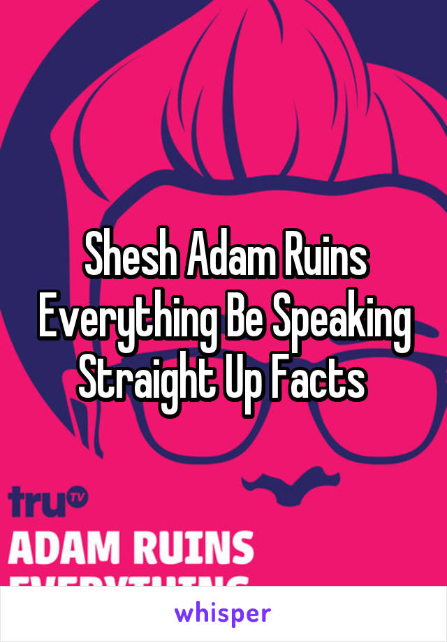 Shesh Adam Ruins Everything Be Speaking Straight Up Facts