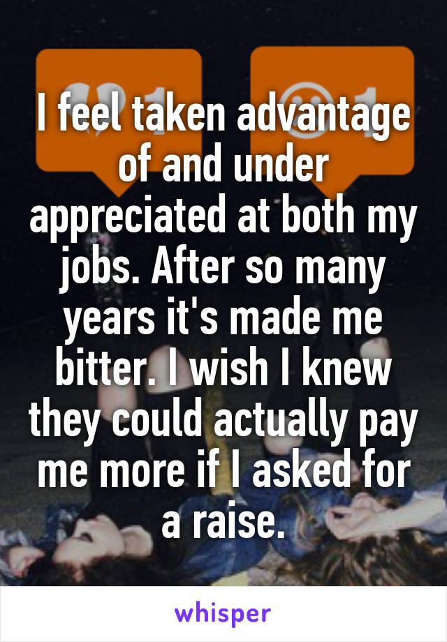 I feel taken advantage of and under appreciated at both my jobs. After so many years it's made me bitter. I wish I knew they could actually pay me more if I asked for a raise.