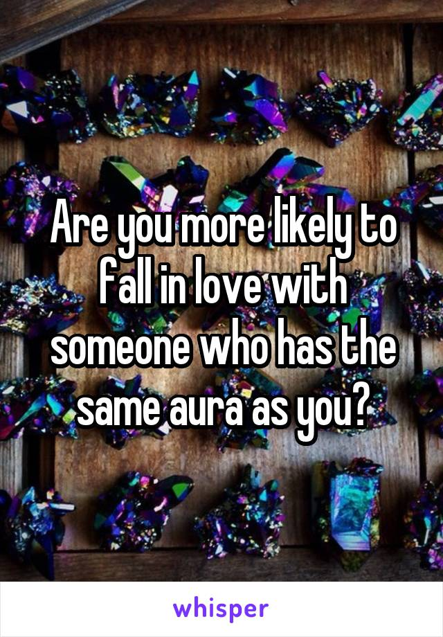 Are you more likely to fall in love with someone who has the same aura as you?