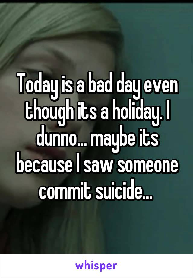 Today is a bad day even though its a holiday. I dunno... maybe its because I saw someone commit suicide...
