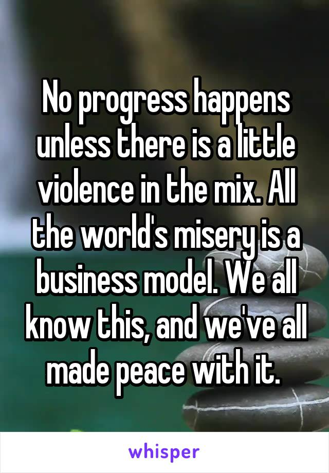 No progress happens unless there is a little violence in the mix. All the world's misery is a business model. We all know this, and we've all made peace with it.