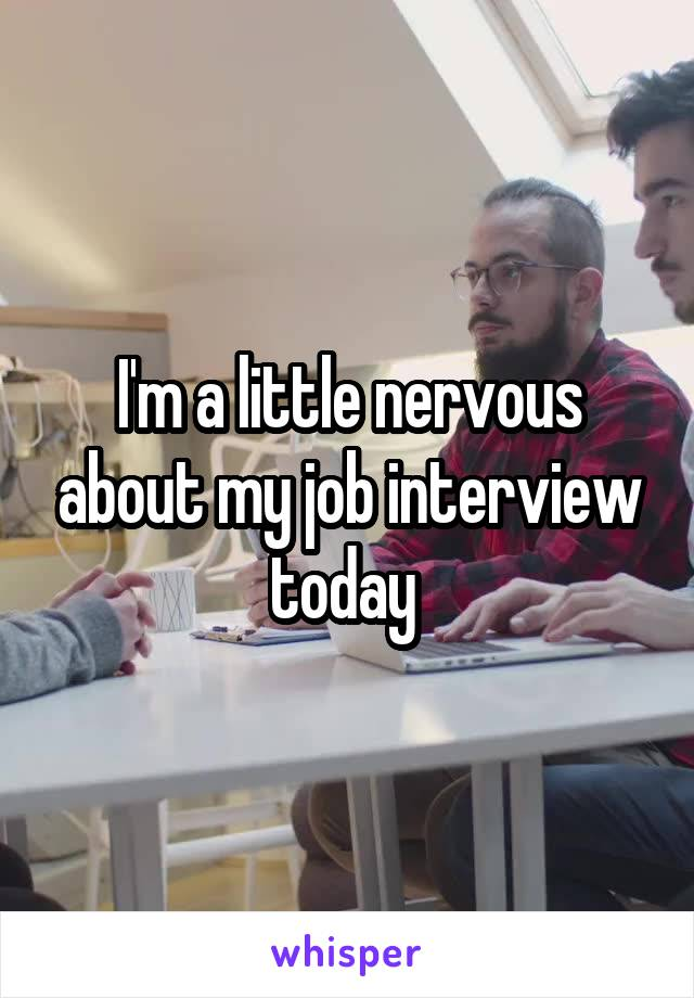 I'm a little nervous about my job interview today