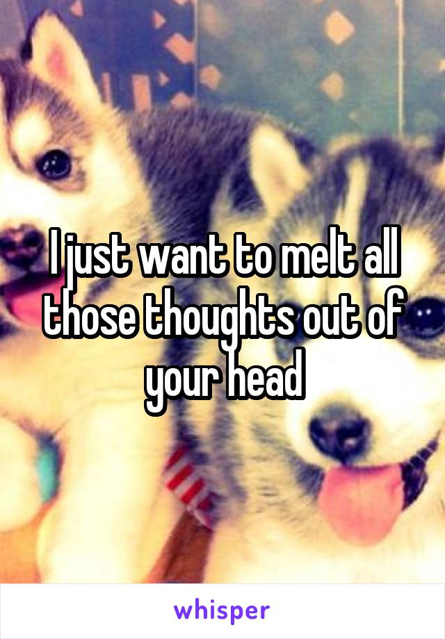 I just want to melt all those thoughts out of your head