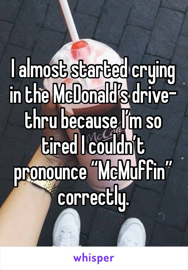 "I almost started crying in the McDonald's drive-thru because I'm so tired I couldn't pronounce ""McMuffin"" correctly."