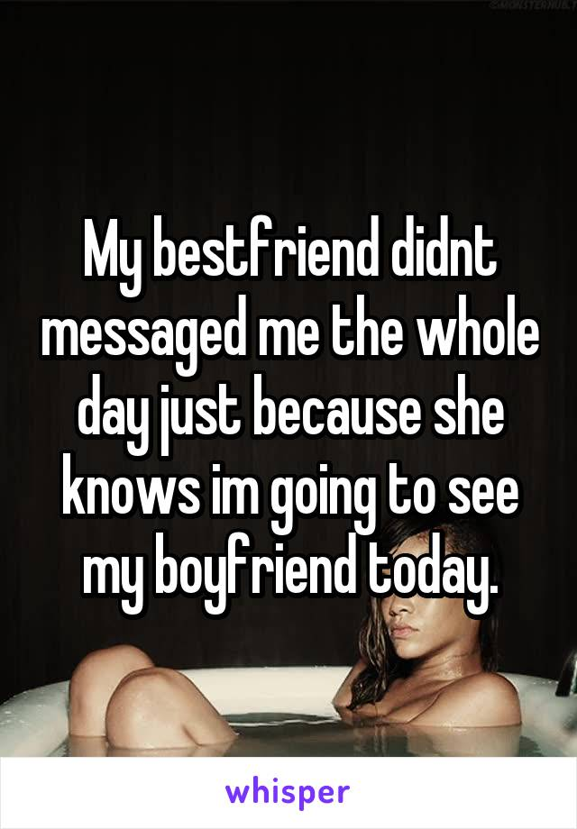 My bestfriend didnt messaged me the whole day just because she knows im going to see my boyfriend today.