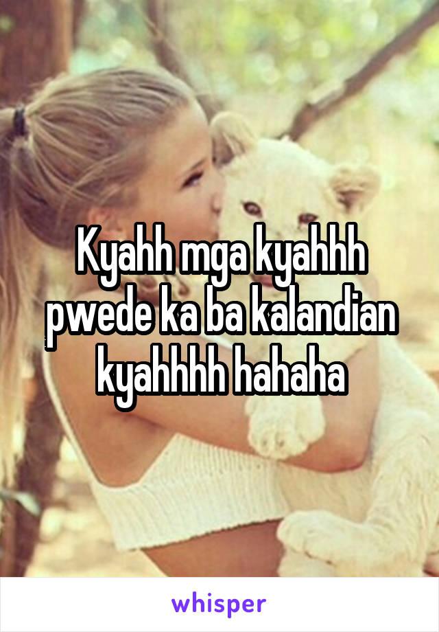 Kyahh mga kyahhh pwede ka ba kalandian kyahhhh hahaha