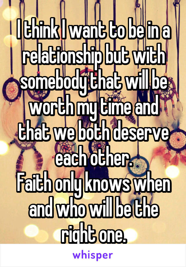 I think I want to be in a relationship but with somebody that will be worth my time and that we both deserve each other. Faith only knows when and who will be the right one.